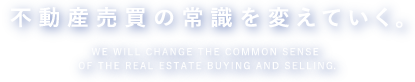 不動産売買の常識を変えていく。WE WILL CHANGE THE COMMON SENSE OF THE REAL ESTATE BUYING AND SELLING.
