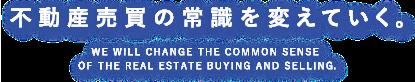 不動産売買の常識を変えていく。WE WILL CHANGE THE COMMON SENSE OF THE REAL ESTATE BUYING AND SELLING.